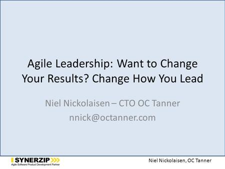 Niel Nickolaisen, OC Tanner Agile Leadership: Want to Change Your Results? Change How You Lead Niel Nickolaisen – CTO OC Tanner