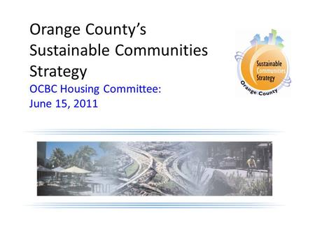 Orange County's Sustainable Communities Strategy OCBC Housing Committee: June 15, 2011 Insert cover/logo from the proposal.