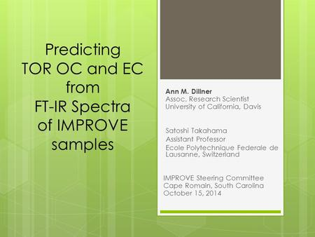 Predicting TOR OC and EC from FT-IR Spectra of IMPROVE samples Ann M. Dillner Assoc. Research Scientist University of California, Davis Satoshi Takahama.