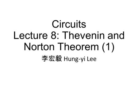 Circuits Lecture 8: Thevenin and Norton Theorem (1) 李宏毅 Hung-yi Lee.