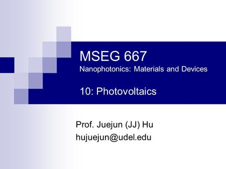 MSEG 667 Nanophotonics: Materials and Devices 10: Photovoltaics Prof. Juejun (JJ) Hu