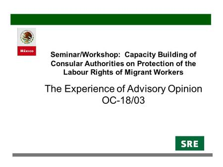 Seminar/Workshop: Capacity Building of Consular Authorities on Protection of the Labour Rights of Migrant Workers The Experience of Advisory Opinion OC-18/03.