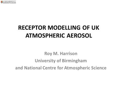 RECEPTOR MODELLING OF UK ATMOSPHERIC AEROSOL Roy M. Harrison University of Birmingham and National Centre for Atmospheric Science.