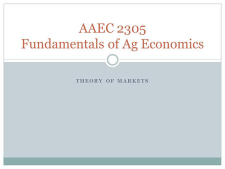 THEORY OF MARKETS AAEC 2305 Fundamentals of Ag Economics.