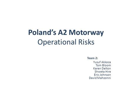 Poland's A2 Motorway Operational Risks Team 2: Yusuf Akkoca Tom Bloom Karen Delton Shweta Hire Eric Johnson David Mahzonni.