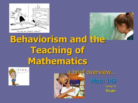 Behaviorism and the Teaching of Mathematics a brief overview… Math 149 Spring '14 Burger.