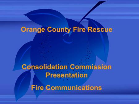 Orange County Fire Rescue Consolidation Commission Presentation Fire Communications.
