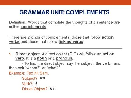 GRAMMAR UNIT: COMPLEMENTS Definition: Words that complete the thoughts of a sentence are called complements. There are 2 kinds of complements: those that.