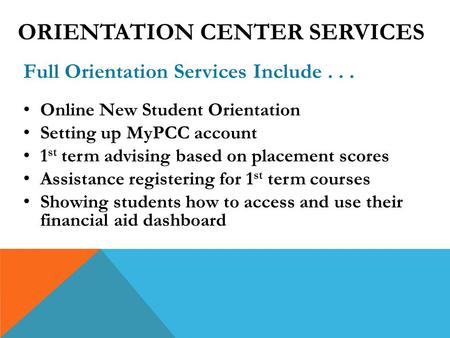Full Orientation Services Include... Online New Student Orientation Setting up MyPCC account 1 st term advising based on placement scores Assistance registering.