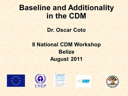 Baseline and Additionality in the CDM Dr. Oscar Coto II National CDM Workshop Belize August 2011.