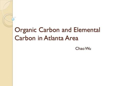 Organic Carbon and Elemental Carbon in Atlanta Area Chao Wu.