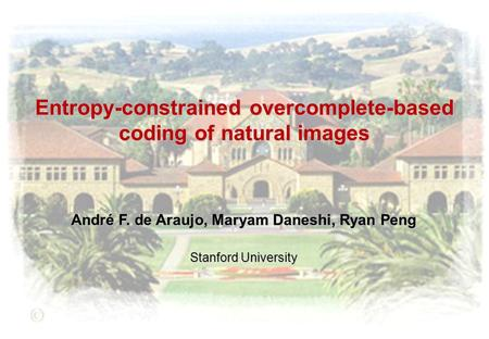 Entropy-constrained overcomplete-based coding of natural images André F. de Araujo, Maryam Daneshi, Ryan Peng Stanford University.