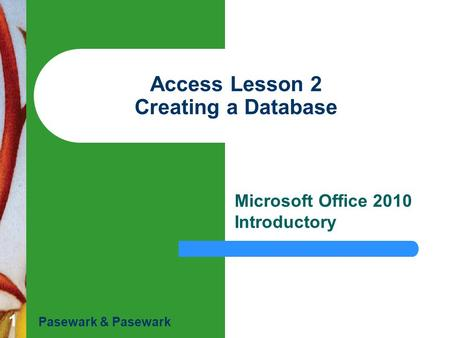 1 Access Lesson 2 Creating a Database Microsoft Office 2010 Introductory Pasewark & Pasewark.
