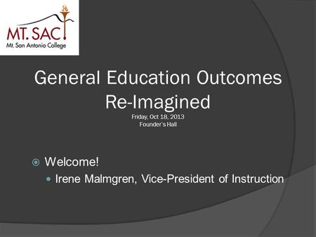 General Education Outcomes Re-Imagined Friday, Oct 18, 2013 Founder's Hall  Welcome! Irene Malmgren, Vice-President of Instruction.