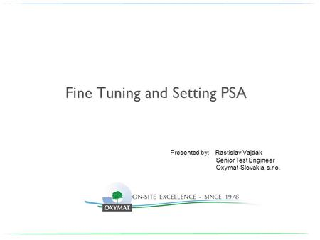 Fine Tuning and Setting PSA Presented by: Rastislav Vajdák Senior Test Engineer Oxymat-Slovakia, s.r.o.