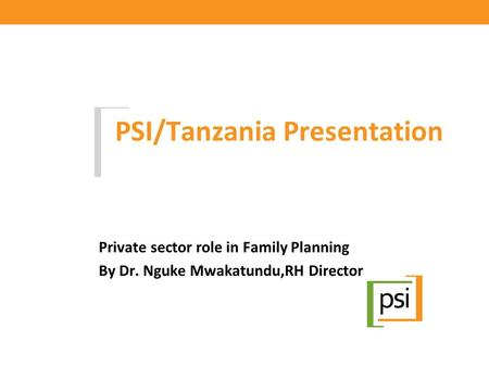 PSI/Tanzania Presentation Private sector role in Family Planning By Dr. Nguke Mwakatundu,RH Director.