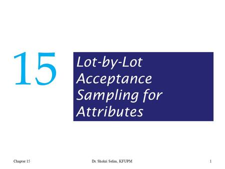 Chapter 15Dr. Shokri Selim, KFUPM1 15 Lot-by-Lot Acceptance Sampling for Attributes.