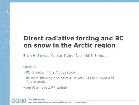 Direct radiative forcing and BC on snow in the Arctic region Bjørn H. Samset, Gunnar Myhre, Ragnhild B. Skeie, … Outline: - BC on snow in the Arctic region.