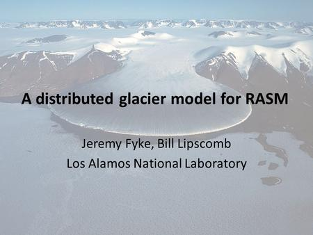 A distributed glacier model for RASM Jeremy Fyke, Bill Lipscomb Los Alamos National Laboratory.