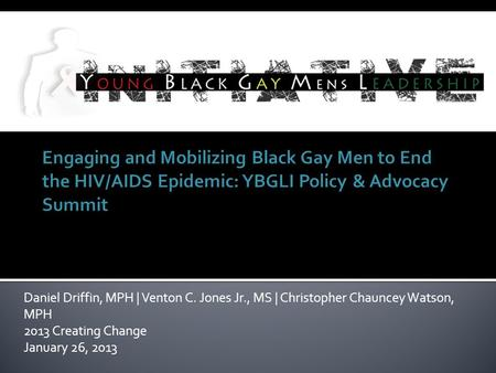 Daniel Driffin, MPH | Venton C. Jones Jr., MS | Christopher Chauncey Watson, MPH 2013 Creating Change January 26, 2013.