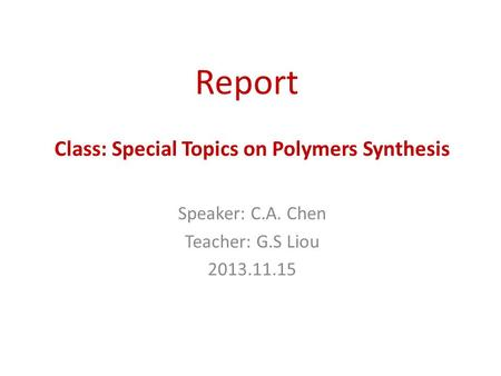 Report Speaker: C.A. Chen Teacher: G.S Liou 2013.11.15 Class: Special Topics on Polymers Synthesis.
