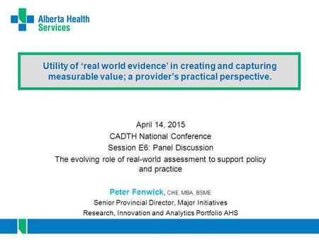 Utility of 'real world evidence' in creating and capturing measurable value; a provider's practical perspective. April 14, 2015 CADTH National Conference.