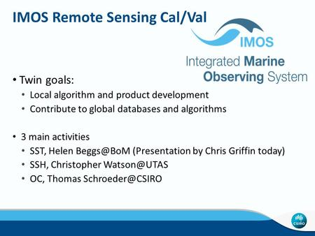IMOS Remote Sensing Cal/Val Twin goals: Local algorithm and product development Contribute to global databases and algorithms 3 main activities SST, Helen.