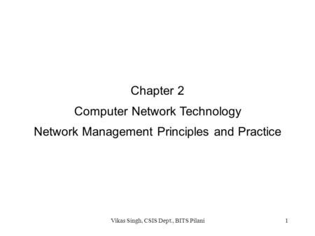 Chapter 2 Computer Network Technology Network Management Principles and Practice 1Vikas Singh, CSIS Dept., BITS Pilani.
