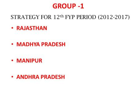 GROUP -1 RAJASTHAN MADHYA PRADESH MANIPUR ANDHRA PRADESH STRATEGY FOR 12 th FYP PERIOD (2012-2017)