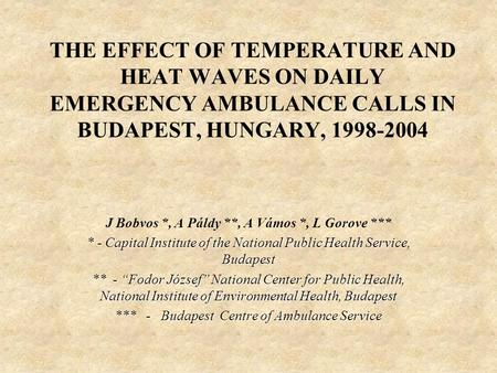 THE EFFECT OF TEMPERATURE AND HEAT WAVES ON DAILY EMERGENCY AMBULANCE CALLS IN BUDAPEST, HUNGARY, 1998-2004 J Bobvos *, A Páldy **, A Vámos *, L Gorove.