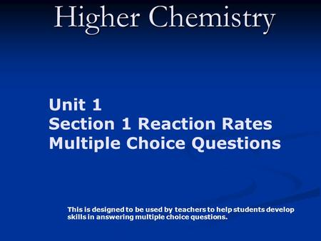 Higher Chemistry Unit 1 Section 1 Reaction Rates Multiple Choice Questions This is designed to be used by teachers to help students develop skills in answering.