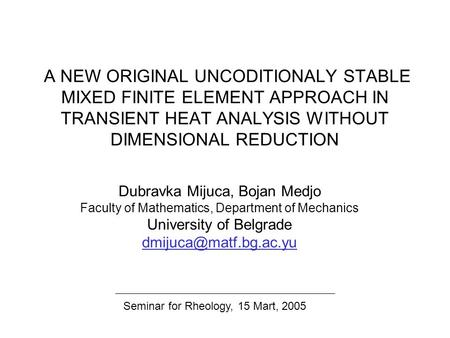 A NEW ORIGINAL UNCODITIONALY STABLE MIXED FINITE ELEMENT APPROACH IN TRANSIENT HEAT ANALYSIS WITHOUT DIMENSIONAL REDUCTION Dubravka Mijuca, Bojan Medjo.