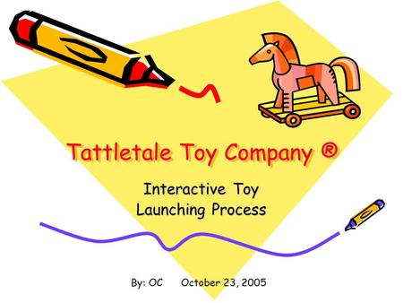 Tattletale Toy Company ® Interactive Toy Launching Process By: OC October 23, 2005.