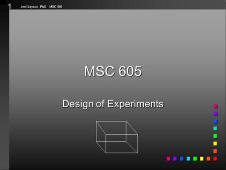 1 Jim Grayson, PhD MSC 605 MSC 605 Design of Experiments.