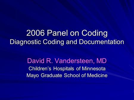 2006 Panel on Coding Diagnostic Coding and Documentation David R. Vandersteen, MD Children's Hospitals of Minnesota Mayo Graduate School of Medicine.