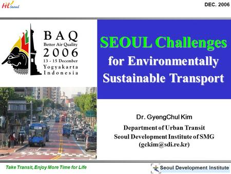 DEC. 2006 Seoul Development Institute Take Transit, Enjoy More Time for Life SEOUL Challenges for Environmentally Sustainable Transport Dr. GyengChul Kim.