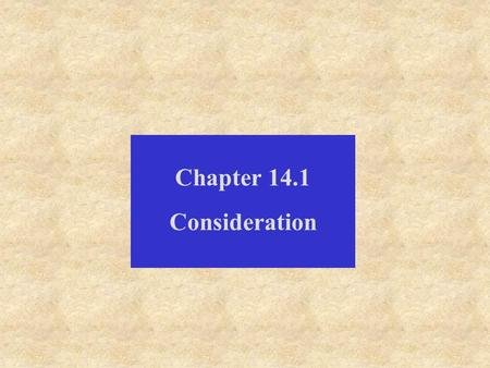 Chapter 14.1 Consideration. Consideration is either: some detriment to the promisee, that the promisee may give value; or some benefit to the promisor,