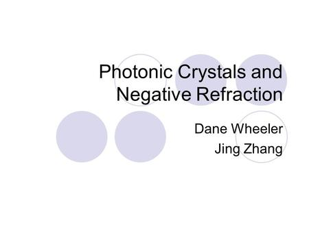 Photonic Crystals and Negative Refraction Dane Wheeler Jing Zhang.