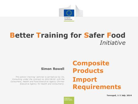 Consumers, Health And Food Executive Agency Better Training for Safer Food Initiative Terespol, 1-3 July 2014 Simon Rowell Composite Products Import Requirements.
