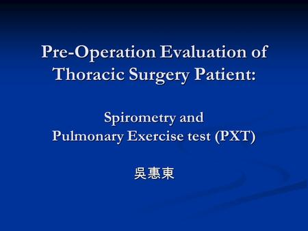 Pre-Operation Evaluation of Thoracic Surgery Patient: Spirometry and Pulmonary Exercise test (PXT) 吳惠東.