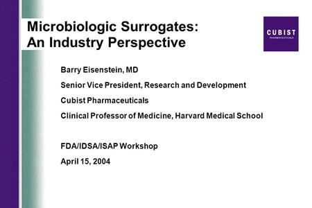 Microbiologic Surrogates: An Industry Perspective Barry Eisenstein, MD Senior Vice President, Research and Development Cubist Pharmaceuticals Clinical.