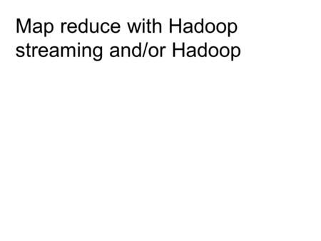 Map reduce with Hadoop streaming and/or Hadoop. Hadoop Job Hadoop Mapper Hadoop Reducer Partitioner Hadoop FileSystem Combiner Shuffle Sort Shuffle Sort.