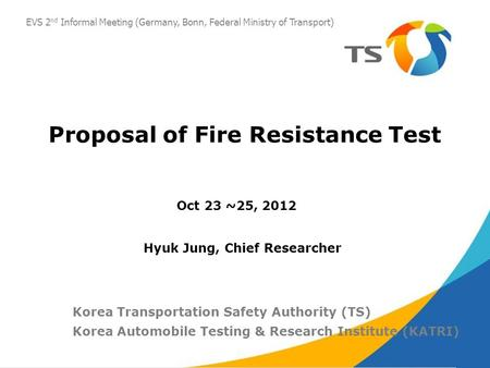 Proposal of Fire Resistance Test Oct 23 ~25, 2012 Korea Transportation Safety Authority (TS) Korea Automobile Testing & Research Institute (KATRI) Hyuk.