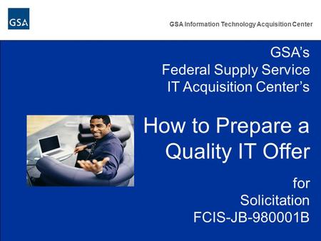 GSA Information Technology Acquisition Center GSA's Federal Supply Service IT Acquisition Center's How to Prepare a Quality IT Offer for Solicitation FCIS-JB-980001B.