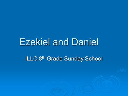 Ezekiel and Daniel ILLC 8 th Grade Sunday School.