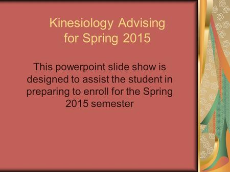 Kinesiology Advising for Spring 2015 This powerpoint slide show is designed to assist the student in preparing to enroll for the Spring 2015 semester.