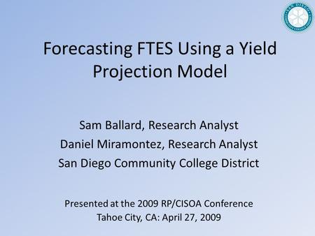 Forecasting FTES Using a Yield Projection Model Presented at the 2009 RP/CISOA Conference Tahoe City, CA: April 27, 2009 Sam Ballard, Research Analyst.