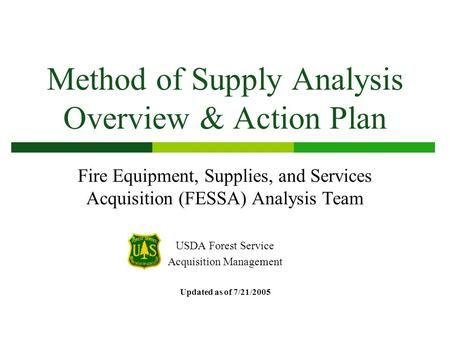 Method of Supply Analysis Overview & Action Plan Fire Equipment, Supplies, and Services Acquisition (FESSA) Analysis Team USDA Forest Service Acquisition.