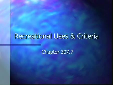 Recreational Uses & Criteria Chapter 307.7. 2000 TSWQS Changed the indicator bacteria from fecal coliform to E. coli in freshwater and Enterococci in.
