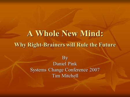 A Whole New Mind: Why Right-Brainers will Rule the Future By Daniel Pink Systems Change Conference 2007 Tim Mitchell.